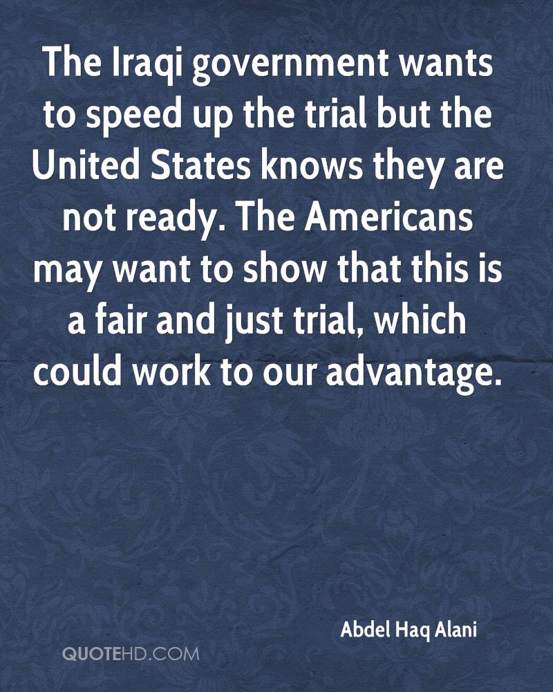The Iraqi government wants to speed up the trial but the United States knows they are not ready. The Americans may want to show that this is a fair and just trial, which could work to our advantage.