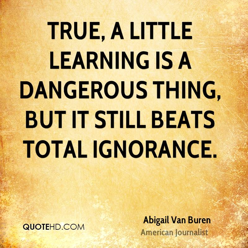 a little learning is dangerous essay 'tis hard to say, if greater want of skill appear in writing or in judging ill, but, of the two, less dang'rous is th' offence, to tire our patience, than mis-lead our sense.