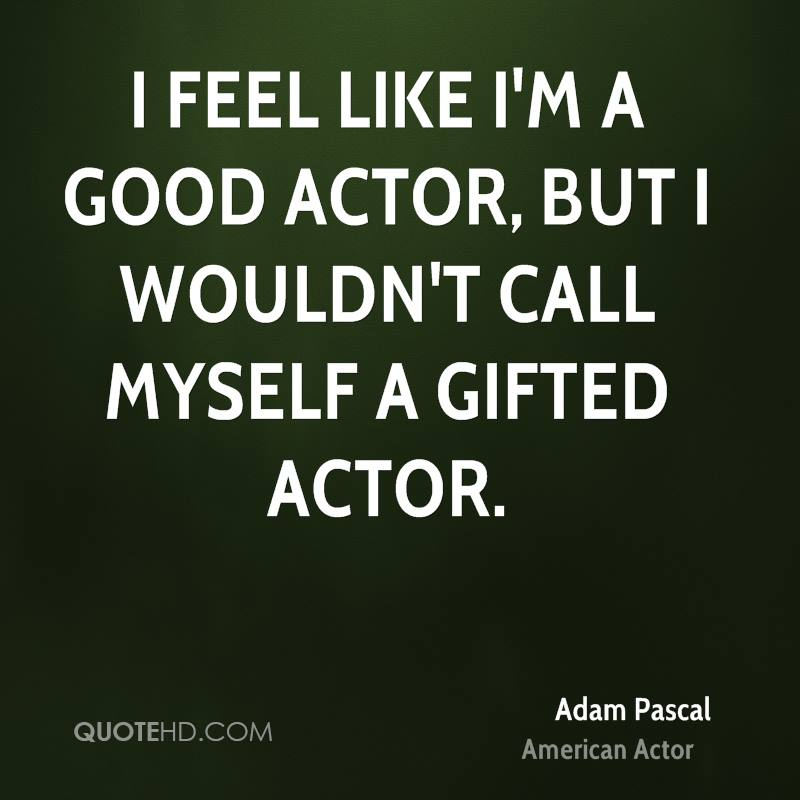 I feel like I'm a good actor, but I wouldn't call myself a gifted actor.