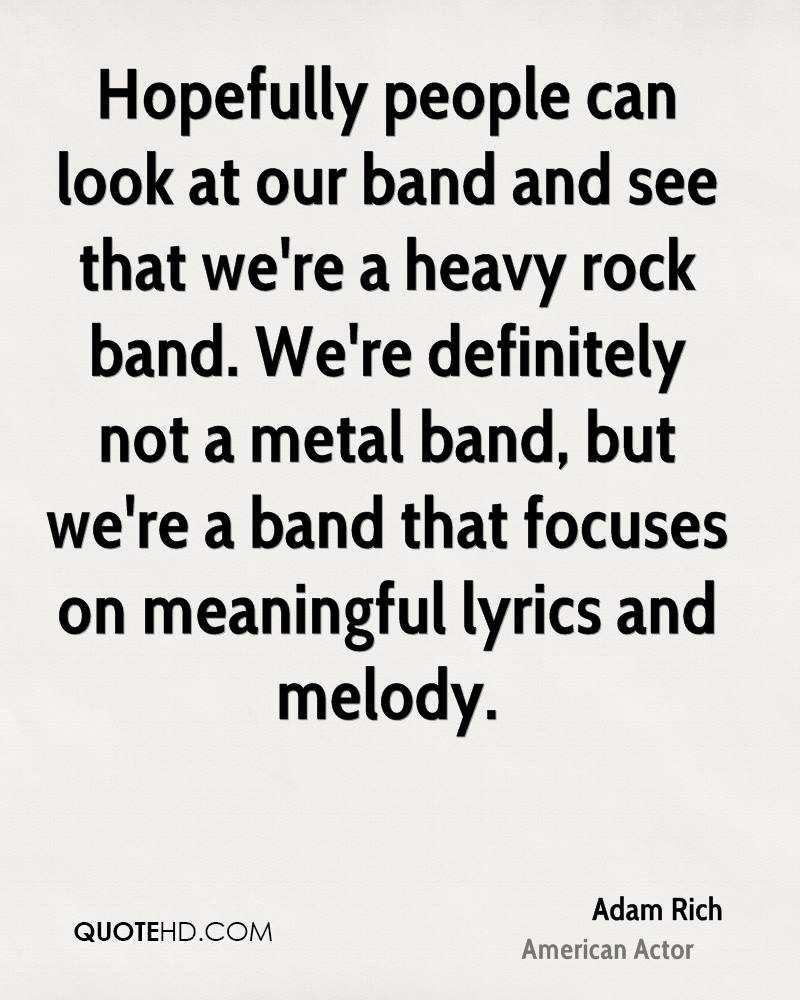 Hopefully people can look at our band and see that we're a heavy rock band. We're definitely not a metal band, but we're a band that focuses on meaningful lyrics and melody.