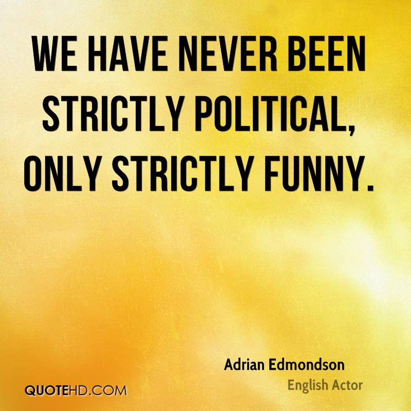 We have never been strictly political, only strictly funny.