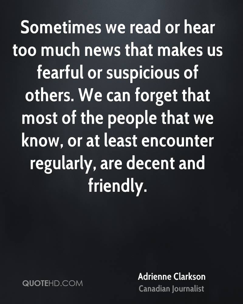 Sometimes we read or hear too much news that makes us fearful or suspicious of others. We can forget that most of the people that we know, or at least encounter regularly, are decent and friendly.