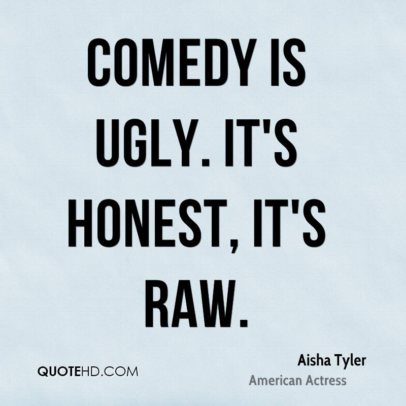 Comedy is ugly. It's honest, it's raw.
