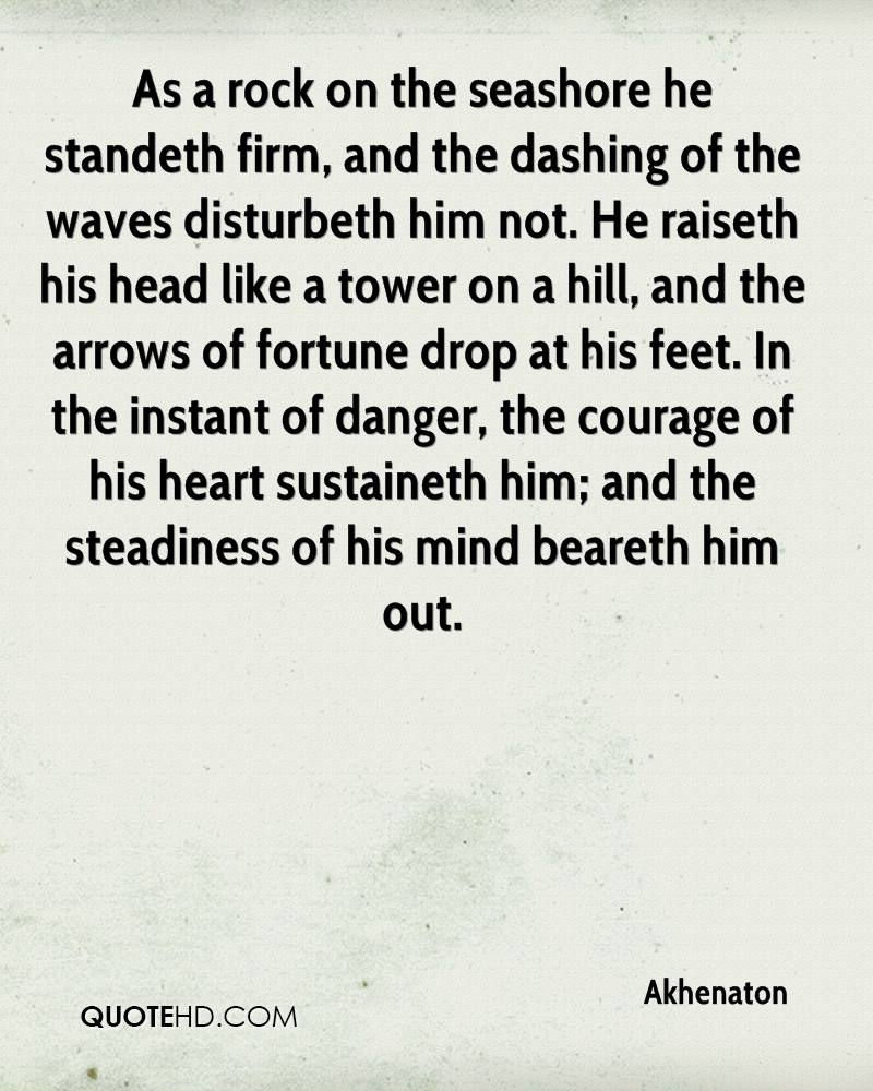 As a rock on the seashore he standeth firm, and the dashing of the waves disturbeth him not. He raiseth his head like a tower on a hill, and the arrows of fortune drop at his feet. In the instant of danger, the courage of his heart sustaineth him; and the steadiness of his mind beareth him out.