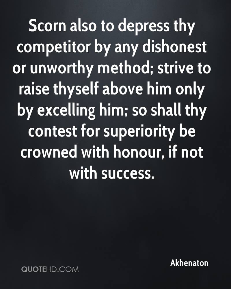 Scorn also to depress thy competitor by any dishonest or unworthy method; strive to raise thyself above him only by excelling him; so shall thy contest for superiority be crowned with honour, if not with success.