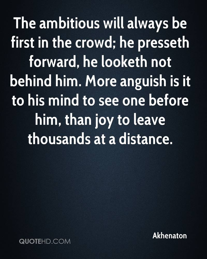 The ambitious will always be first in the crowd; he presseth forward, he looketh not behind him. More anguish is it to his mind to see one before him, than joy to leave thousands at a distance.
