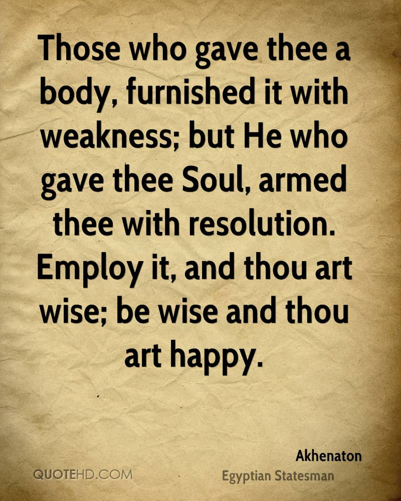 Those who gave thee a body, furnished it with weakness; but He who gave thee Soul, armed thee with resolution. Employ it, and thou art wise; be wise and thou art happy.