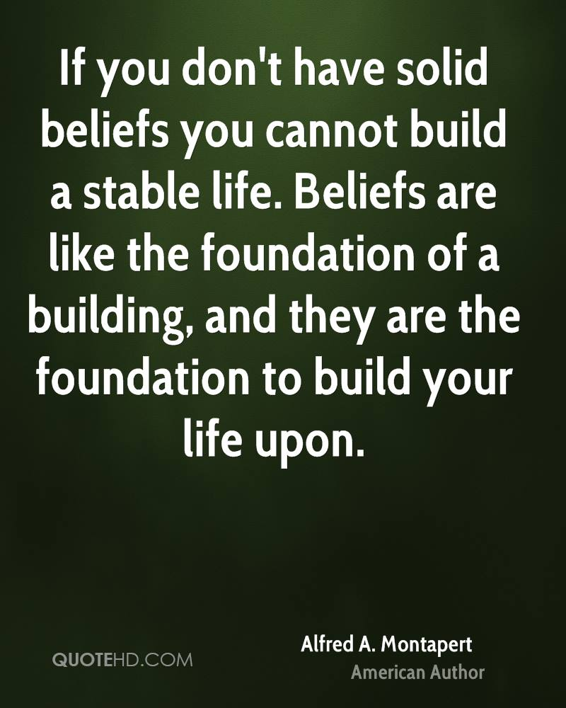 If you don't have solid beliefs you cannot build a stable life. Beliefs are like the foundation of a building, and they are the foundation to build your life upon.