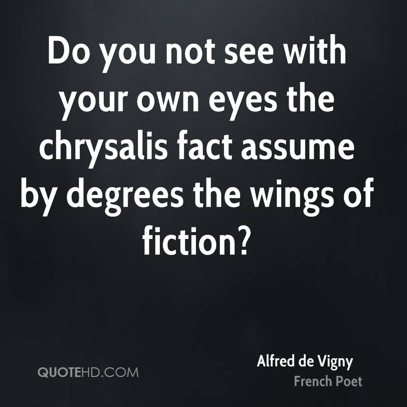 Do you not see with your own eyes the chrysalis fact assume by degrees the wings of fiction?
