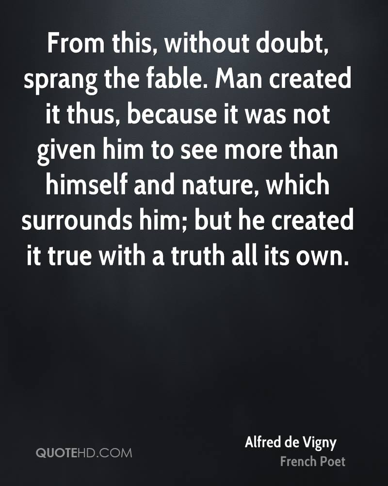 From this, without doubt, sprang the fable. Man created it thus, because it was not given him to see more than himself and nature, which surrounds him; but he created it true with a truth all its own.