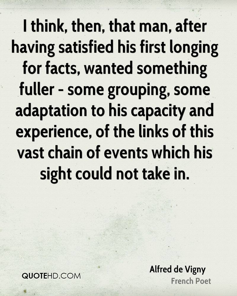 I think, then, that man, after having satisfied his first longing for facts, wanted something fuller - some grouping, some adaptation to his capacity and experience, of the links of this vast chain of events which his sight could not take in.