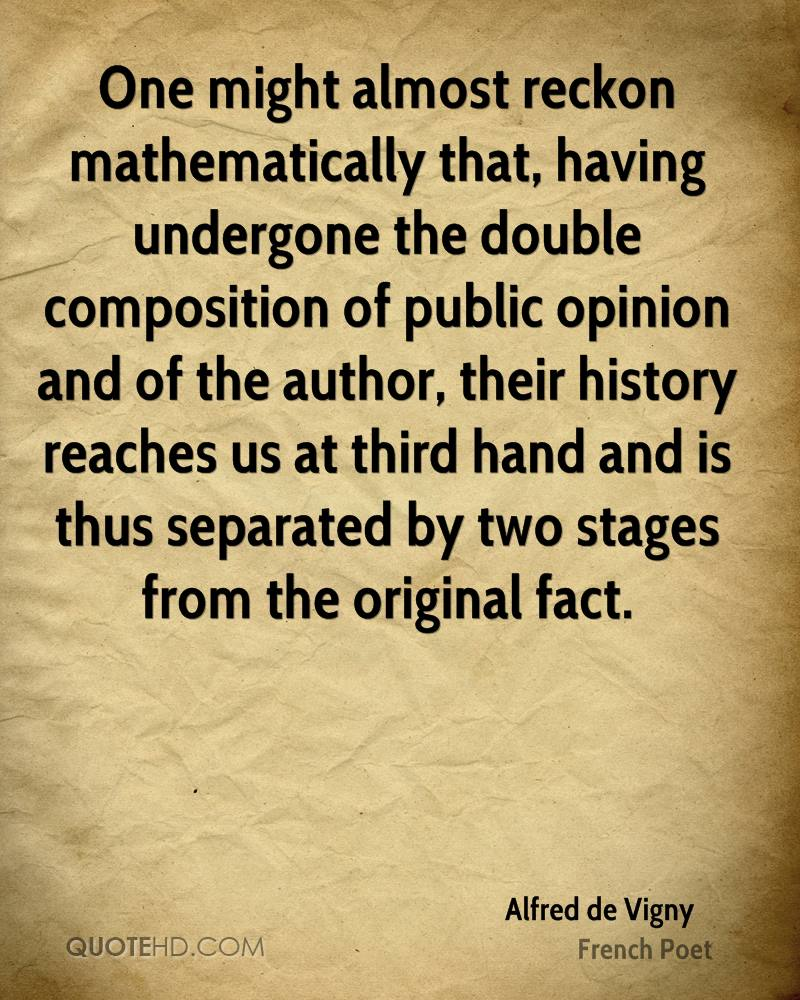 One might almost reckon mathematically that, having undergone the double composition of public opinion and of the author, their history reaches us at third hand and is thus separated by two stages from the original fact.