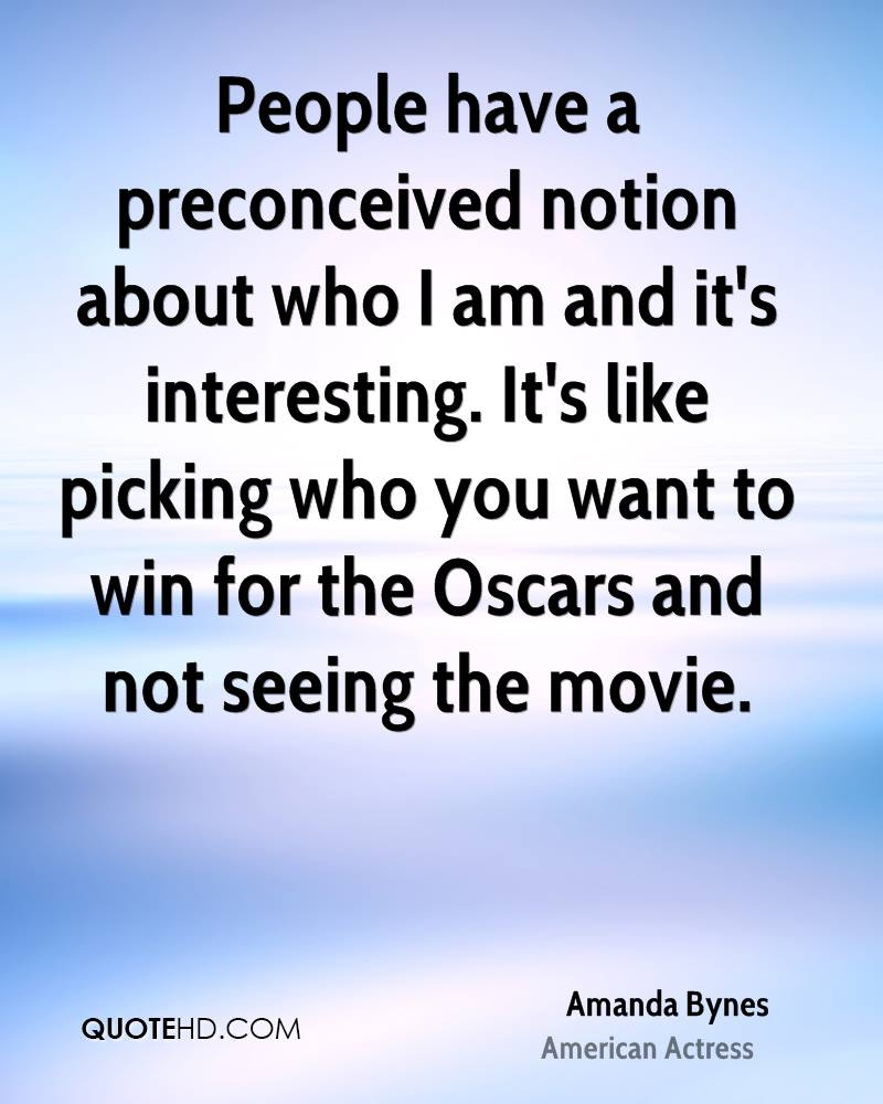 People have a preconceived notion about who I am and it's interesting. It's like picking who you want to win for the Oscars and not seeing the movie.