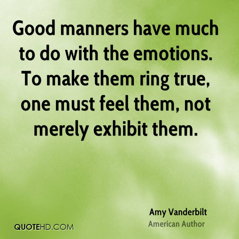 Good manners have much to do with the emotions. To make them ring true, one must feel them, not merely exhibit them.