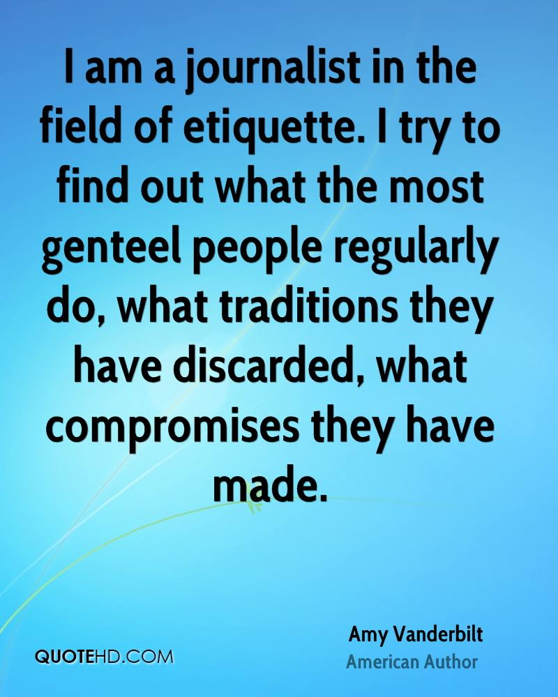 I am a journalist in the field of etiquette. I try to find out what the most genteel people regularly do, what traditions they have discarded, what compromises they have made.