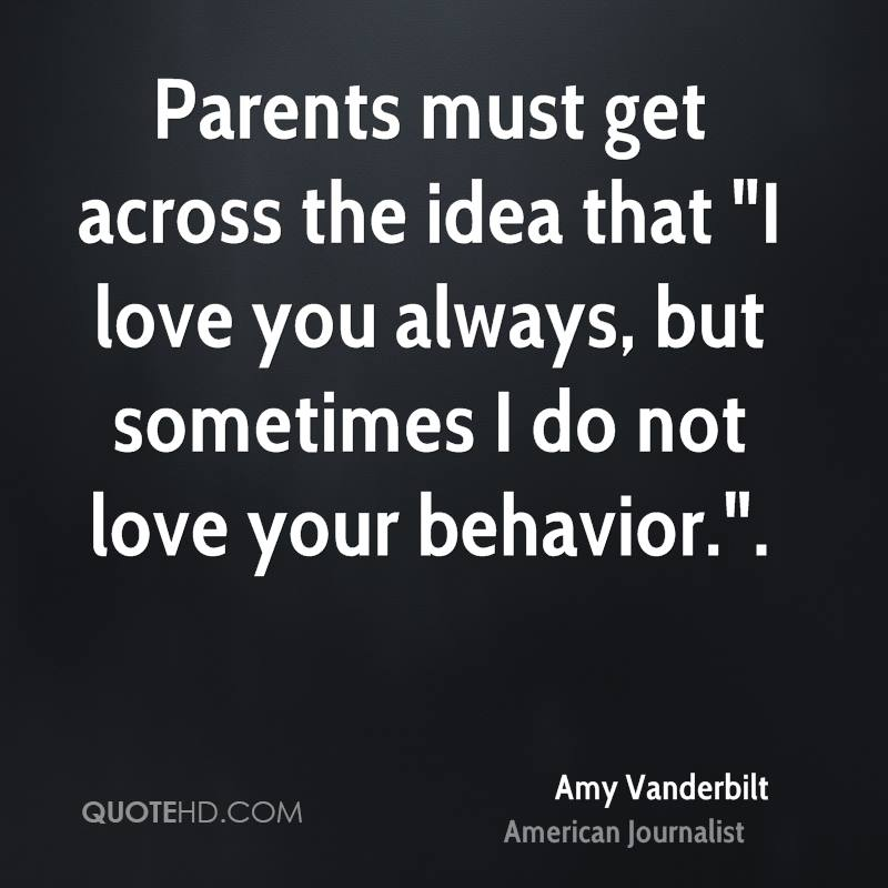 """Parents must get across the idea that """"I love you always, but sometimes I do not love your behavior.""""."""