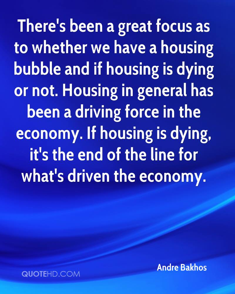 There's been a great focus as to whether we have a housing bubble and if housing is dying or not. Housing in general has been a driving force in the economy. If housing is dying, it's the end of the line for what's driven the economy.