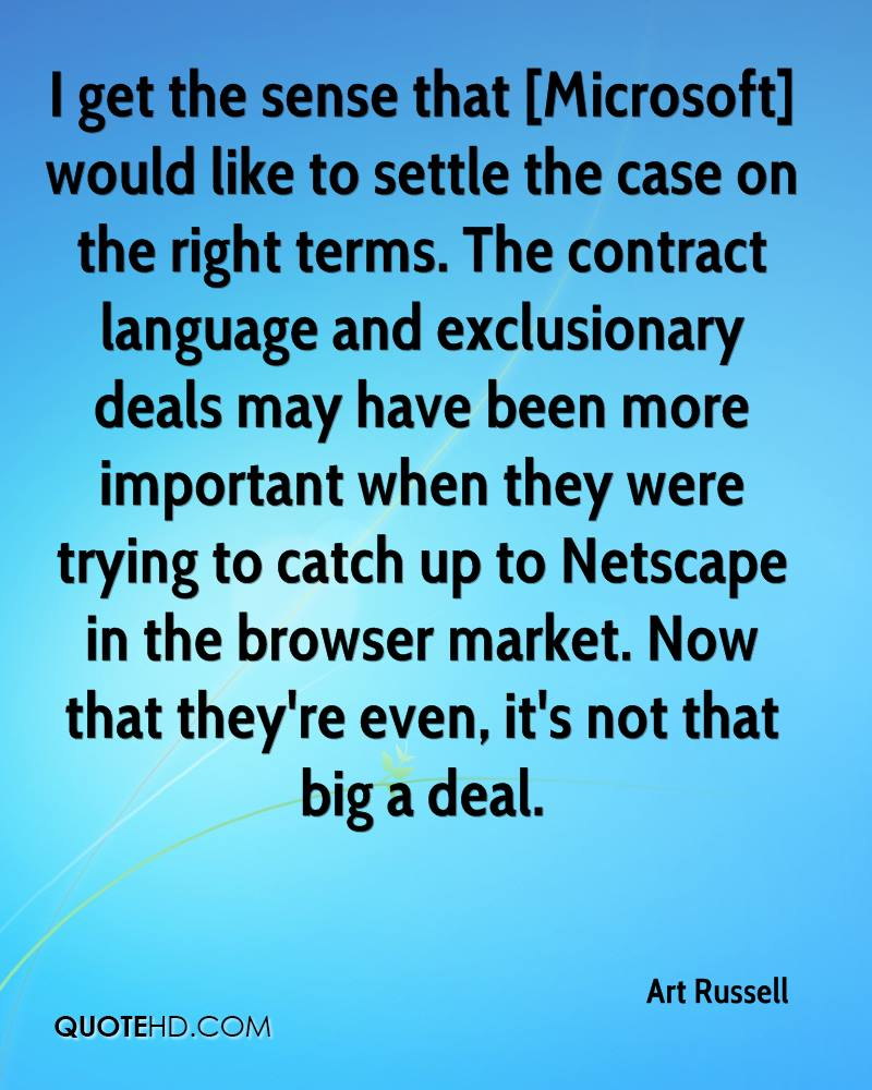 I get the sense that [Microsoft] would like to settle the case on the right terms. The contract language and exclusionary deals may have been more important when they were trying to catch up to Netscape in the browser market. Now that they're even, it's not that big a deal.