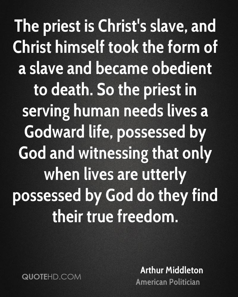 The priest is Christ's slave, and Christ himself took the form of a slave and became obedient to death. So the priest in serving human needs lives a Godward life, possessed by God and witnessing that only when lives are utterly possessed by God do they find their true freedom.