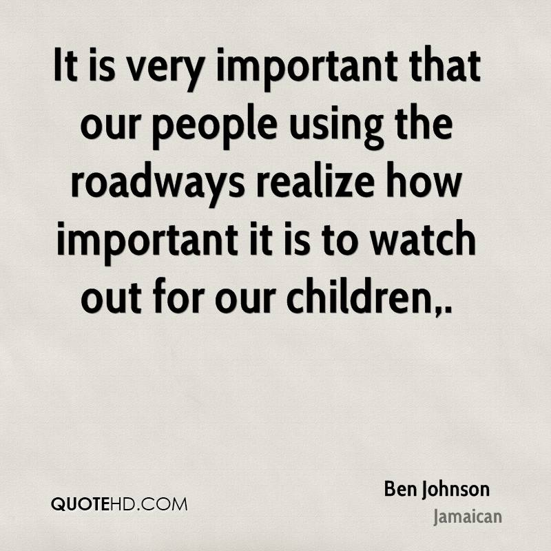 It is very important that our people using the roadways realize how important it is to watch out for our children.