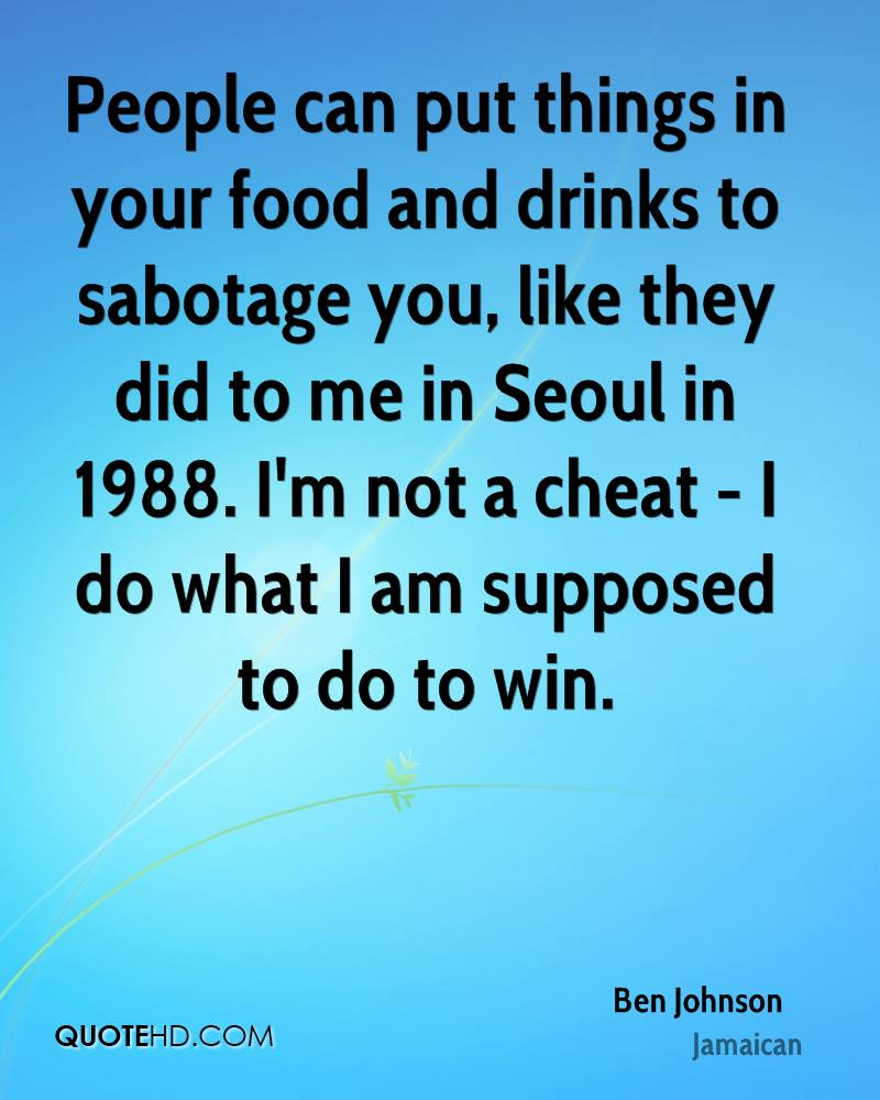 People can put things in your food and drinks to sabotage you, like they did to me in Seoul in 1988. I'm not a cheat - I do what I am supposed to do to win.
