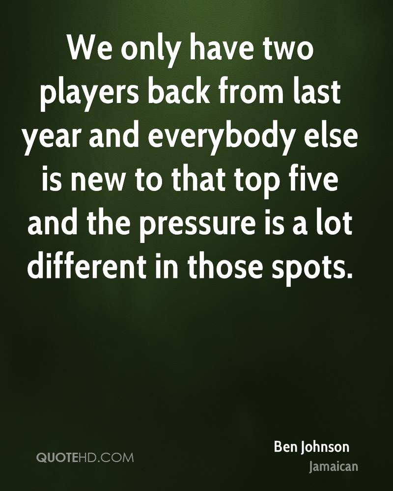 We only have two players back from last year and everybody else is new to that top five and the pressure is a lot different in those spots.