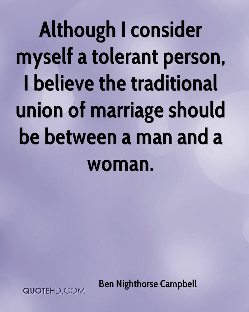 Although I consider myself a tolerant person, I believe the traditional union of marriage should be between a man and a woman.