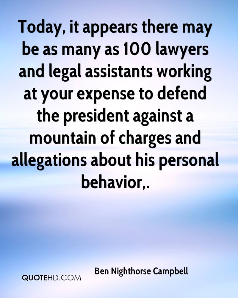 Today, it appears there may be as many as 100 lawyers and legal assistants working at your expense to defend the president against a mountain of charges and allegations about his personal behavior.