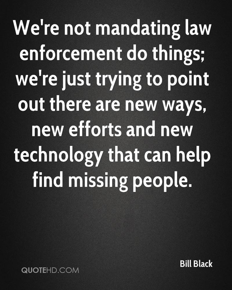 We're not mandating law enforcement do things; we're just trying to point out there are new ways, new efforts and new technology that can help find missing people.