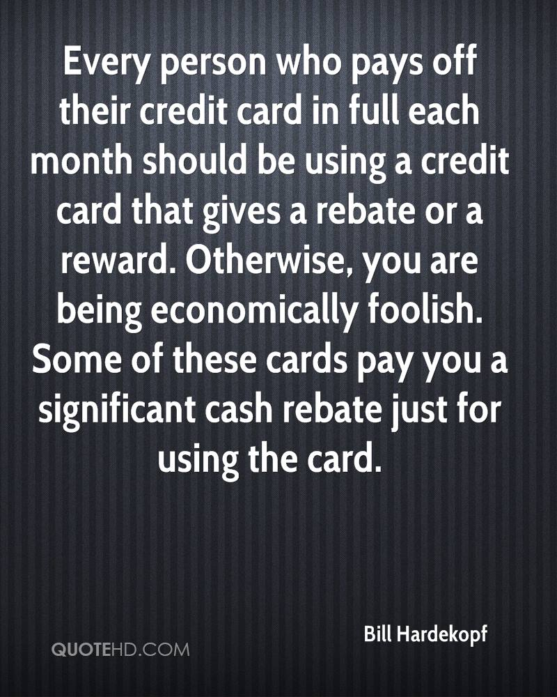 Every person who pays off their credit card in full each month should be using a credit card that gives a rebate or a reward. Otherwise, you are being economically foolish. Some of these cards pay you a significant cash rebate just for using the card.