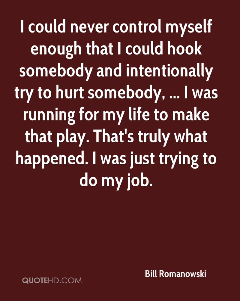 I could never control myself enough that I could hook somebody and intentionally try to hurt somebody, ... I was running for my life to make that play. That's truly what happened. I was just trying to do my job.