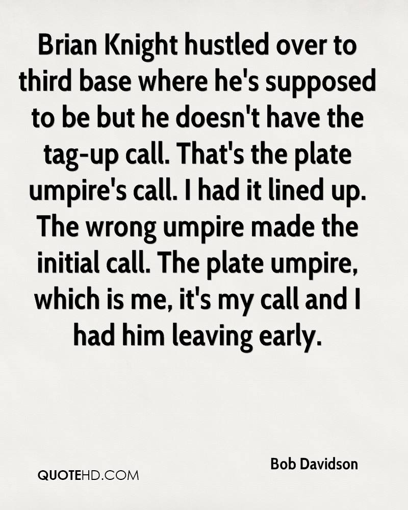 Brian Knight hustled over to third base where he's supposed to be but he doesn't have the tag-up call. That's the plate umpire's call. I had it lined up. The wrong umpire made the initial call. The plate umpire, which is me, it's my call and I had him leaving early.
