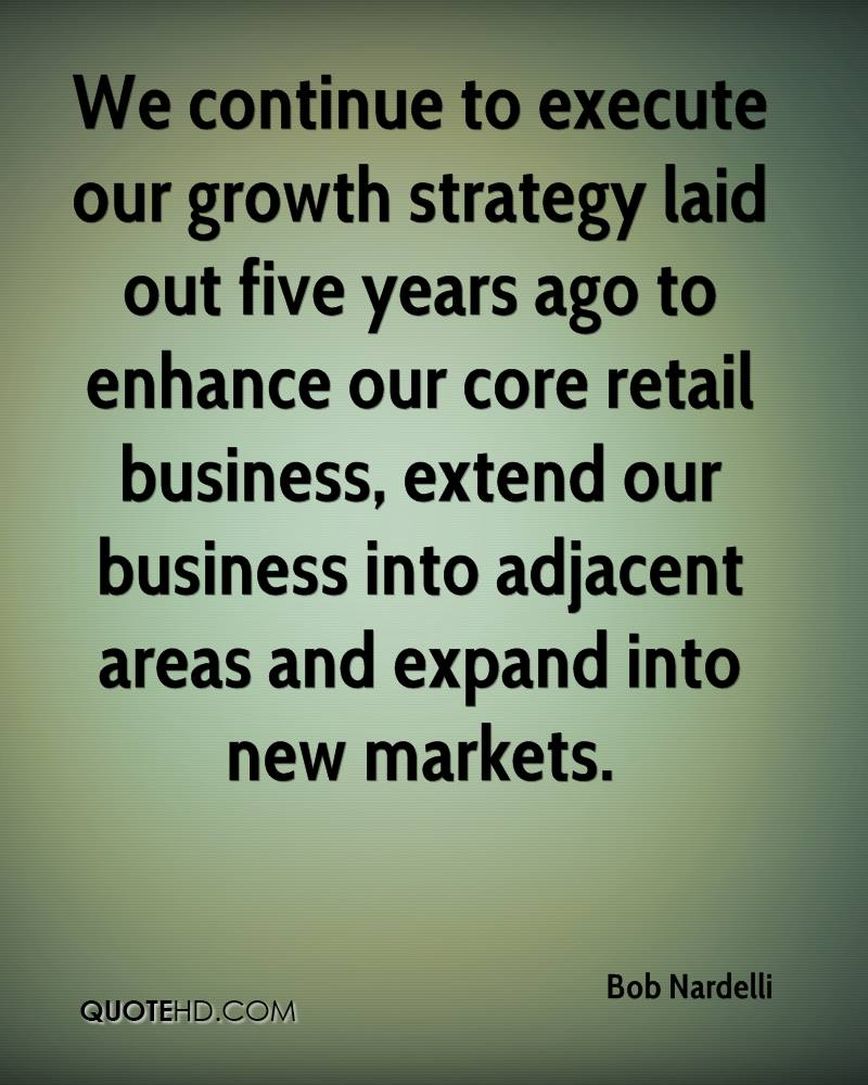 We continue to execute our growth strategy laid out five years ago to enhance our core retail business, extend our business into adjacent areas and expand into new markets.