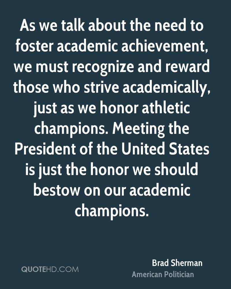 As we talk about the need to foster academic achievement, we must recognize and reward those who strive academically, just as we honor athletic champions. Meeting the President of the United States is just the honor we should bestow on our academic champions.