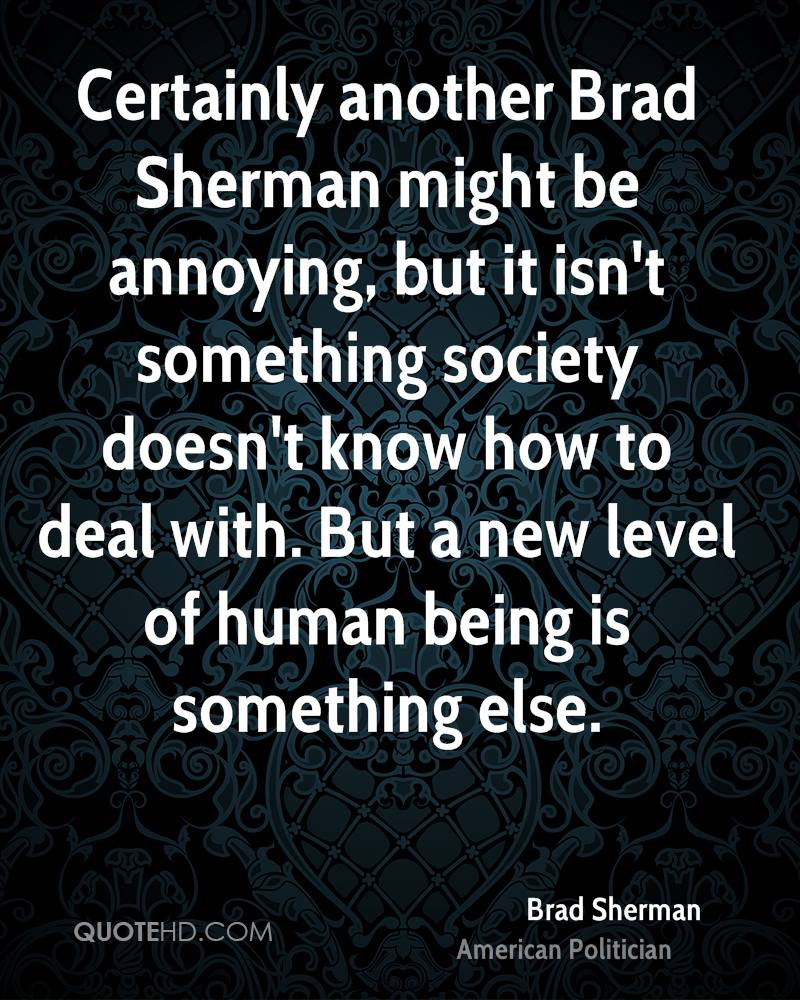 Certainly another Brad Sherman might be annoying, but it isn't something society doesn't know how to deal with. But a new level of human being is something else.