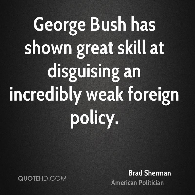 George Bush has shown great skill at disguising an incredibly weak foreign policy.