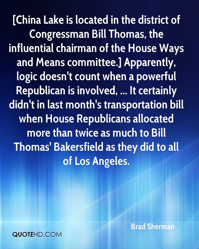 [China Lake is located in the district of Congressman Bill Thomas, the influential chairman of the House Ways and Means committee.] Apparently, logic doesn't count when a powerful Republican is involved, ... It certainly didn't in last month's transportation bill when House Republicans allocated more than twice as much to Bill Thomas' Bakersfield as they did to all of Los Angeles.
