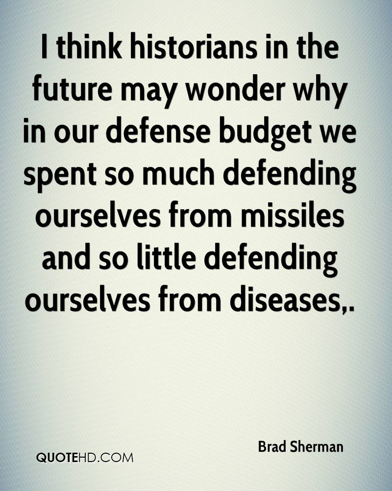I think historians in the future may wonder why in our defense budget we spent so much defending ourselves from missiles and so little defending ourselves from diseases.