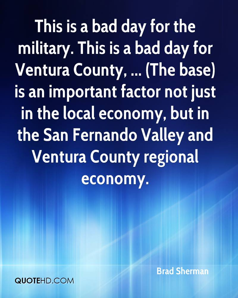 This is a bad day for the military. This is a bad day for Ventura County, ... (The base) is an important factor not just in the local economy, but in the San Fernando Valley and Ventura County regional economy.