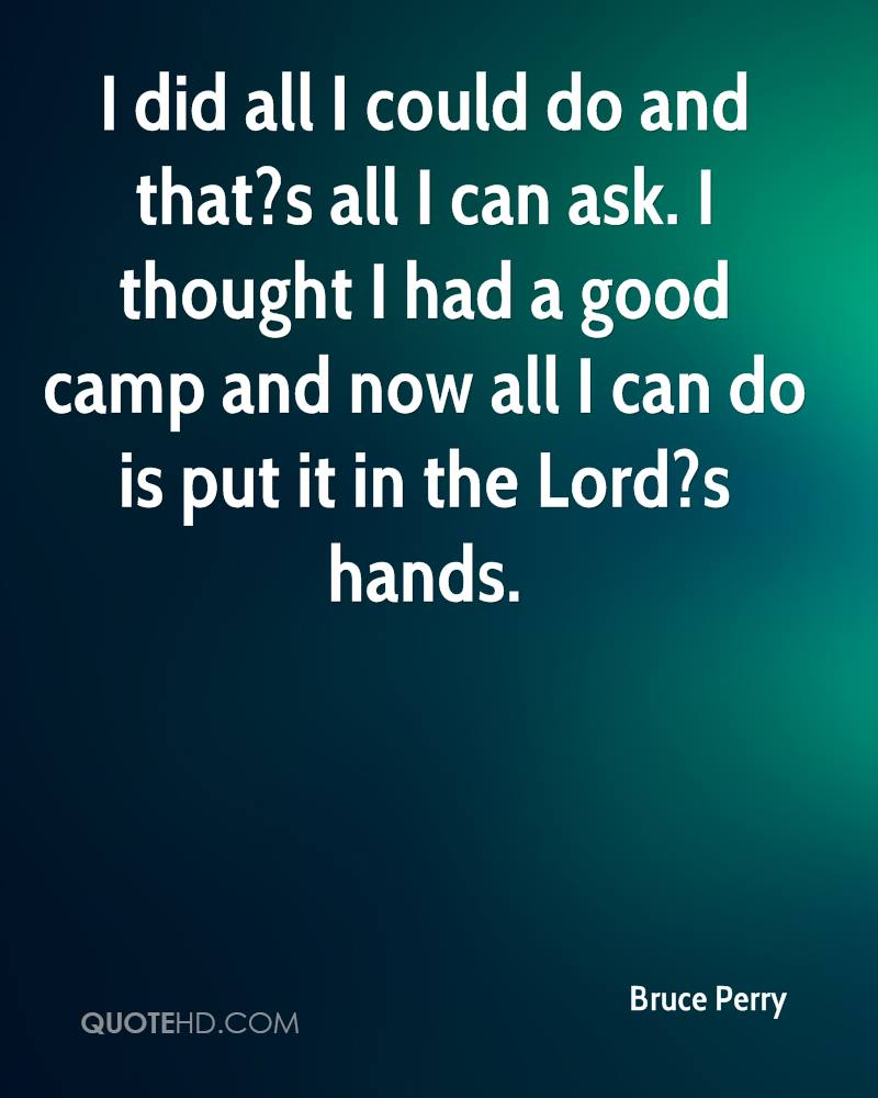 I did all I could do and that?s all I can ask. I thought I had a good camp and now all I can do is put it in the Lord?s hands.