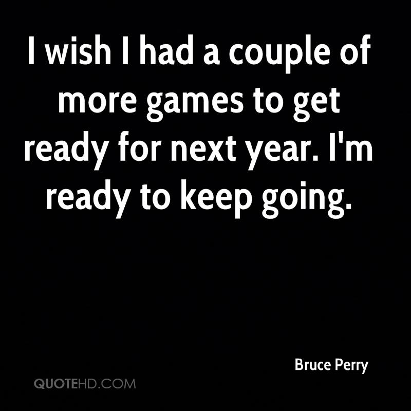 I wish I had a couple of more games to get ready for next year. I'm ready to keep going.