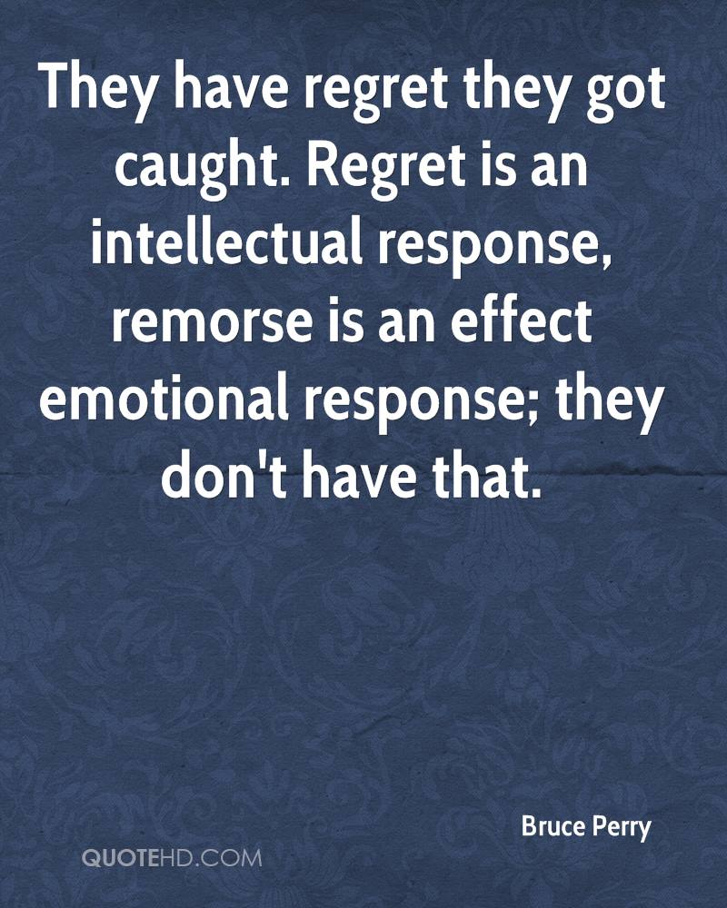 They have regret they got caught. Regret is an intellectual response, remorse is an effect emotional response; they don't have that.