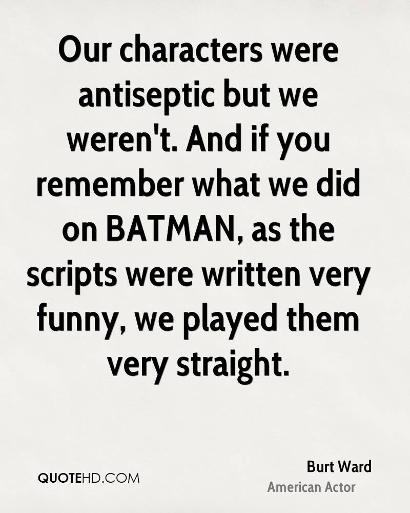 Our characters were antiseptic but we weren't. And if you remember what we did on BATMAN, as the scripts were written very funny, we played them very straight.
