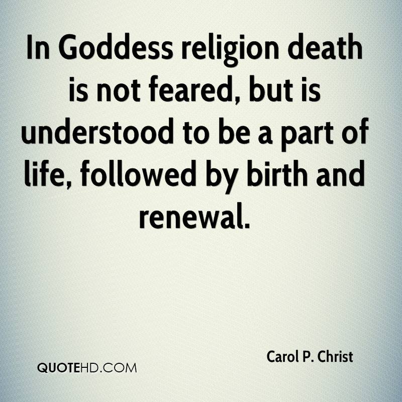 In Goddess religion death is not feared, but is understood to be a part of life, followed by birth and renewal.