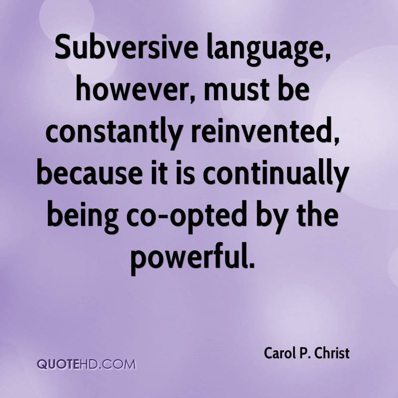 Subversive language, however, must be constantly reinvented, because it is continually being co-opted by the powerful.