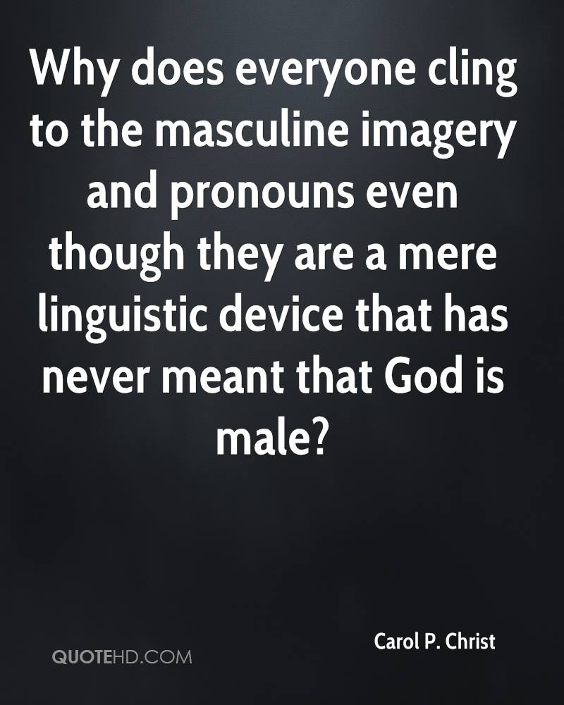 Why does everyone cling to the masculine imagery and pronouns even though they are a mere linguistic device that has never meant that God is male?