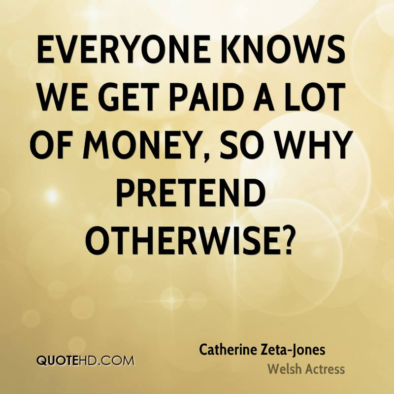 Everyone knows we get paid a lot of money, so why pretend otherwise?