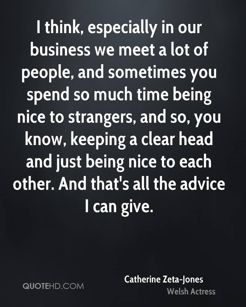 I think, especially in our business we meet a lot of people, and sometimes you spend so much time being nice to strangers, and so, you know, keeping a clear head and just being nice to each other. And that's all the advice I can give.