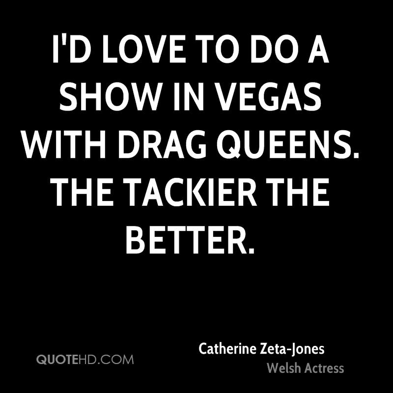 I'd love to do a show in Vegas with drag queens. The tackier the better.