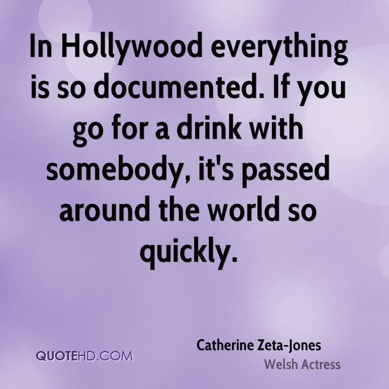 In Hollywood everything is so documented. If you go for a drink with somebody, it's passed around the world so quickly.